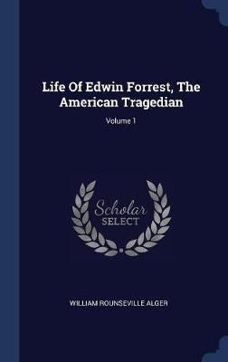 Life of Edwin Forrest, the American Tragedian; Volume 1 by William Rounseville Alger image