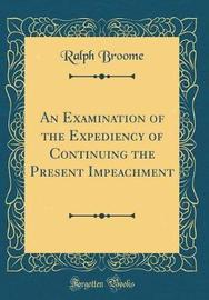 An Examination of the Expediency of Continuing the Present Impeachment (Classic Reprint) by Ralph Broome image