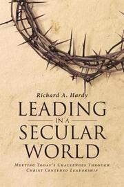 Leading in a Secular World by Richard a Hardy