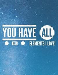 You Have All the Elements I Love by Grunduls Co Quote Notebooks