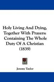 Holy Living And Dying, Together With Prayers: Containing The Whole Duty Of A Christian (1839) by Jeremy Taylor