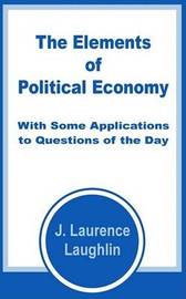 The Elements of Political Economy with Some Applications to Questions of the Day by J. Laurence Laughlin image