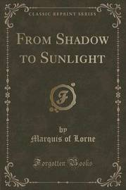 From Shadow to Sunlight (Classic Reprint) by Marquis Of Lorne