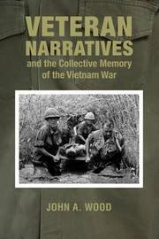 Veteran Narratives and the Collective Memory of the Vietnam War by John A Wood