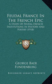 Feudal France in the French Epic: A Study of Feudal French Institutions in History and Poetry (1918) by George Baer Fundenburg