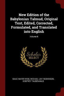 New Edition of the Babylonian Talmud, Original Text, Edited, Corrected, Formulated, and Translated Into English; Volume II by Isaac Mayer Wise