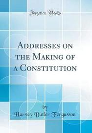 Addresses on the Making of a Constitution (Classic Reprint) by Harvey Butler Fergusson image