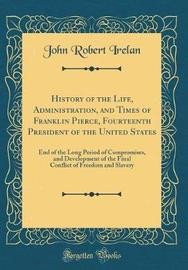 History of the Life, Administration, and Times of Franklin Pierce, Fourteenth President of the United States by John Robert Irelan