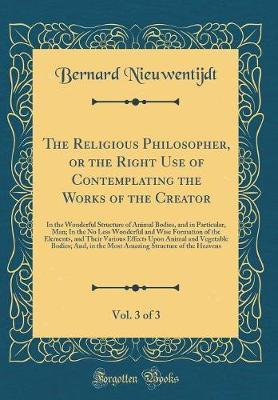 The Religious Philosopher, or the Right Use of Contemplating the Works of the Creator, Vol. 3 of 3 by Bernard Nieuwentijdt