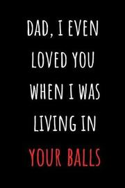 Dad, I Even Loved You When I Was Living In Your Balls by Really Sarcastic Gifts