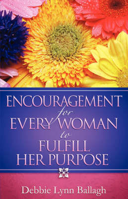 Encouragement for Every Woman to Fulfill Her Purpose by Debbie Lynn Ballagh