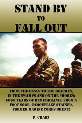 Stand by to Fall out: from the Bases to the Beaches, in the Swamps and on the Shores; Four Years of Remembrance from a Foot Sore, Camouflage Stained, by P. CHADZ