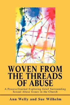 Woven from the Threads of Abuse: A Process/Journal Exploring Grief Surrounding Sexual Abuse Issues in the Church by Ann Welly image