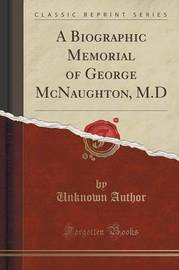 A Biographic Memorial of George McNaughton, M.D (Classic Reprint) by Unknown Author