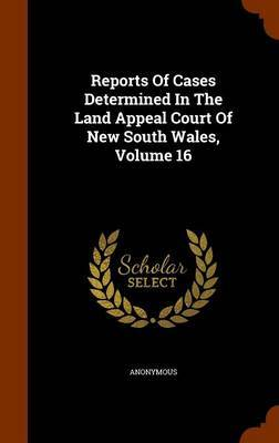 Reports of Cases Determined in the Land Appeal Court of New South Wales, Volume 16 by * Anonymous