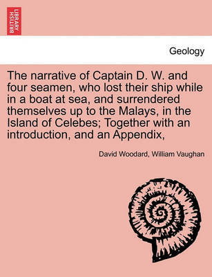 The Narrative of Captain D. W. and Four Seamen, Who Lost Their Ship While in a Boat at Sea, and Surrendered Themselves Up to the Malays, in the Island of Celebes; Together with an Introduction, and an Appendix, by David Woodard