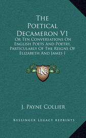 The Poetical Decameron V1: Or Ten Conversations on English Poets and Poetry, Particularly of the Reigns of Elizabeth and James I by J.Payne Collier