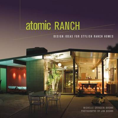 Atomic Ranch: Design Ideas for Stylish Ranch Homes by -,Brown,Michelle Gringeri