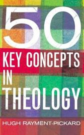 50 Key Concepts in Theology by Hugh Rayment-Pickard image