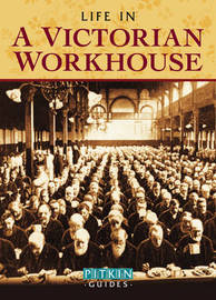 Life in a Victorian Workhouse by Peter Higginbotham