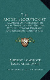 The Model Elocutionist: A Manual of Instruction in Vocal Gymnastics and Gesture, with Illustrative Diagrams and Numerous Readings and Recitations by Andrew Comstock