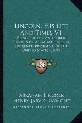 Lincoln, His Life and Times V1: Being the Life and Public Services of Abraham Lincoln, Sixteenth President of the United States (1891) by Abraham Lincoln