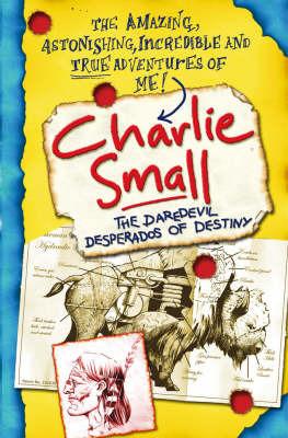 Charlie Small: The Daredevil Desperados of Destiny by Charlie Small