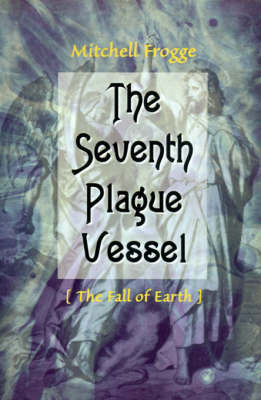 The Seventh Plague Vessel: The Fall of Earth by Mitchell Frogge