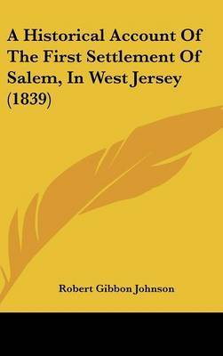 A Historical Account Of The First Settlement Of Salem, In West Jersey (1839) by Robert Gibbon Johnson