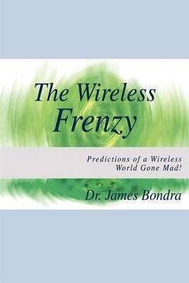 The Wireless Frenzy: Predictions of a Wireless World Gone Mad! by James Bondra image