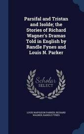Parsifal and Tristan and Isolde; The Stories of Richard Wagner's Dramas Told in English by Randle Fynes and Louis N. Parker by Louis Napoleon Parker