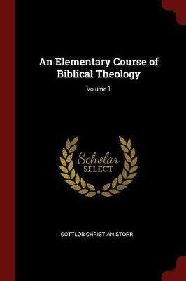 An Elementary Course of Biblical Theology; Volume 1 by Gottlob Christian Storr