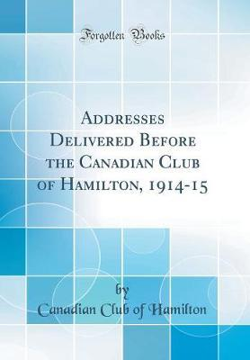Addresses Delivered Before the Canadian Club of Hamilton, 1914-15 (Classic Reprint) by Canadian Club of Hamilton
