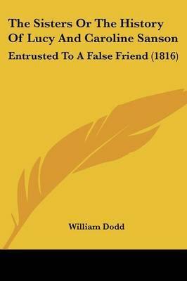 The Sisters Or The History Of Lucy And Caroline Sanson: Entrusted To A False Friend (1816) by William Dodd image
