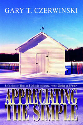 Appreciating the Simple: Reflections of Hope and Solitude in Nature, Home, Garden and Family by Gary T Czerwinski