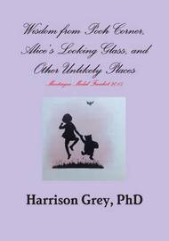 Wisdom from Pooh Corner, Alice's Looking Glass, and Other Unlikely Places by Harrison Grey