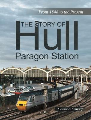 The Story of Hull Paragon Station by Slingsby Alexander