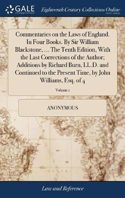 Commentaries on the Laws of England. in Four Books. by Sir William Blackstone, ... the Tenth Edition, with the Last Corrections of the Author; Additions by Richard Burn, LL.D. and Continued to the Present Time, by John Williams, Esq. of 4; Volume 1 by * Anonymous image