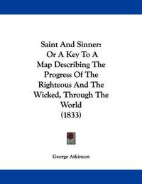 Saint and Sinner: Or a Key to a Map Describing the Progress of the Righteous and the Wicked, Through the World (1833) by George Atkinson