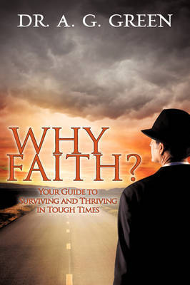 Why Faith? Your Guide to Surviving and Thriving in Tough Times by A.G. Green image