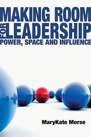Making Room for Leadership: Power, Space and Influence by MaryKate Morse