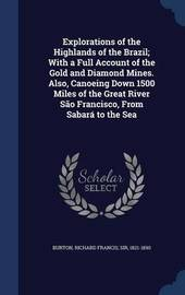 Explorations of the Highlands of the Brazil; With a Full Account of the Gold and Diamond Mines. Also, Canoeing Down 1500 Miles of the Great River Sao Francisco, from Sabara to the Sea by Richard Francis Burton