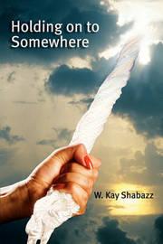 Holding Onto Somewhere by W Kay Shabazz