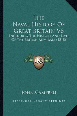 The Naval History of Great Britain V6: Including the History and Lives of the British Admirals (1818) by John Campbell
