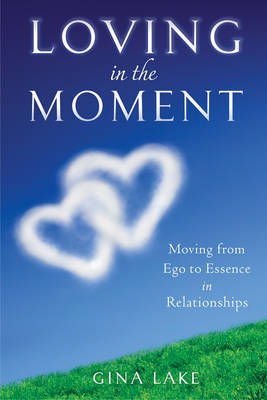 Loving in the Moment: From Ego to Essence in Relationships by Gina Lake