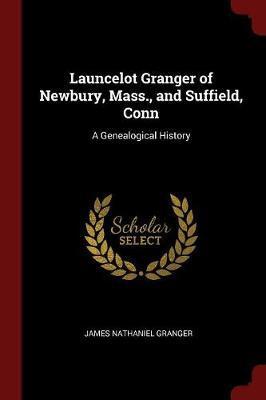 Launcelot Granger of Newbury, Mass., and Suffield, Conn by James Nathaniel Granger
