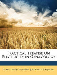 Practical Treatise on Electricity in GYN]Cology by Egbert Henry Grandin