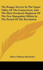 The Ranger Service in the Upper Valley of the Connecticut, and the Most Northerly Regiment of the New Hampshire Militia in the Period of the Revolution by Albert Stillman Batchellor image