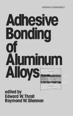 Adhesive Bonding of Aluminum Alloys by Edward W. Thrall