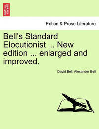 Bell's Standard Elocutionist ... New Edition ... Enlarged and Improved. by David Bell